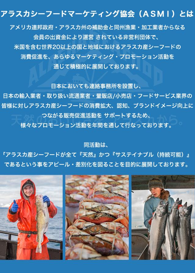 アラスカシーフードマーケティング協会(ASMI)は、アメリカ連邦政府・アラスカ州の補助金と同州漁業・加工業者からなる会員の出資金により運営 されている非営利団体で、米国を含む世界20以上の国と地域におけるアラスカ産シーフードの消費促進を、あらゆるマーケティング・プロモーション活動を通じて積極的に展開しております。日本においても連絡事務所を設置し、日本の輸入業者・取り扱い流通業者・量販店/小売店・フードサービス業界の皆様に対しアラスカ産シーフードの消費拡大、認知、ブランドイメージ向上につながる販売促進活動を サポートするため、様々なプロモーション活動を年間を通して行なっております。 同活動は、「アラスカ産シーフードが全て『天然』かつ『サステイナブル(持続可能)』であるという事をアピール・差別化を図ることを目的に展開しております。